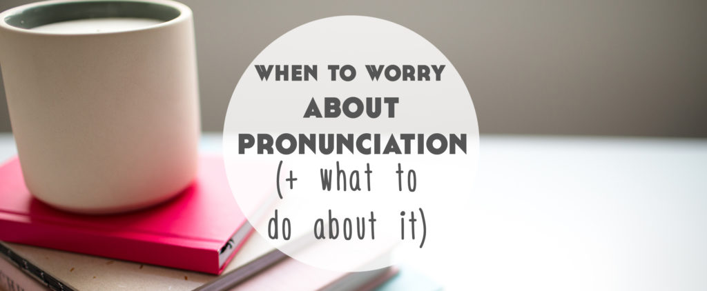 when to worry about pronunciation when learning a language what